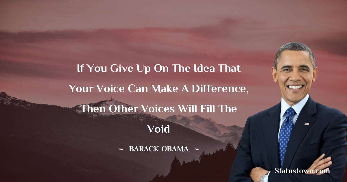 If you give up on the idea that your voice can make a difference, then other voices will fill the void
