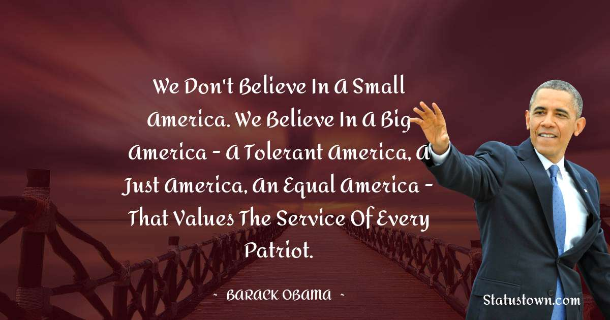 Barack Obama Quotes - We don't believe in a small America. We believe in a big America - a tolerant America, a just America, an equal America - that values the service of every patriot.