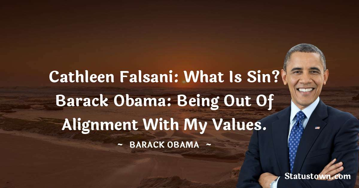 Cathleen Falsani: What is sin? Barack Obama: Being out of alignment with my values.