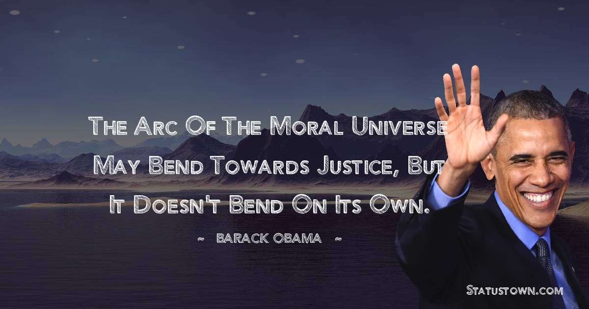 Barack Obama Quotes - The arc of the moral universe may bend towards justice, but it doesn't bend on its own.