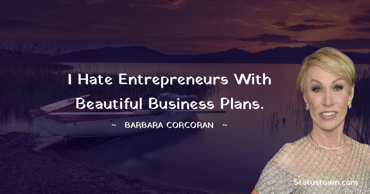 I hate entrepreneurs with beautiful business plans.