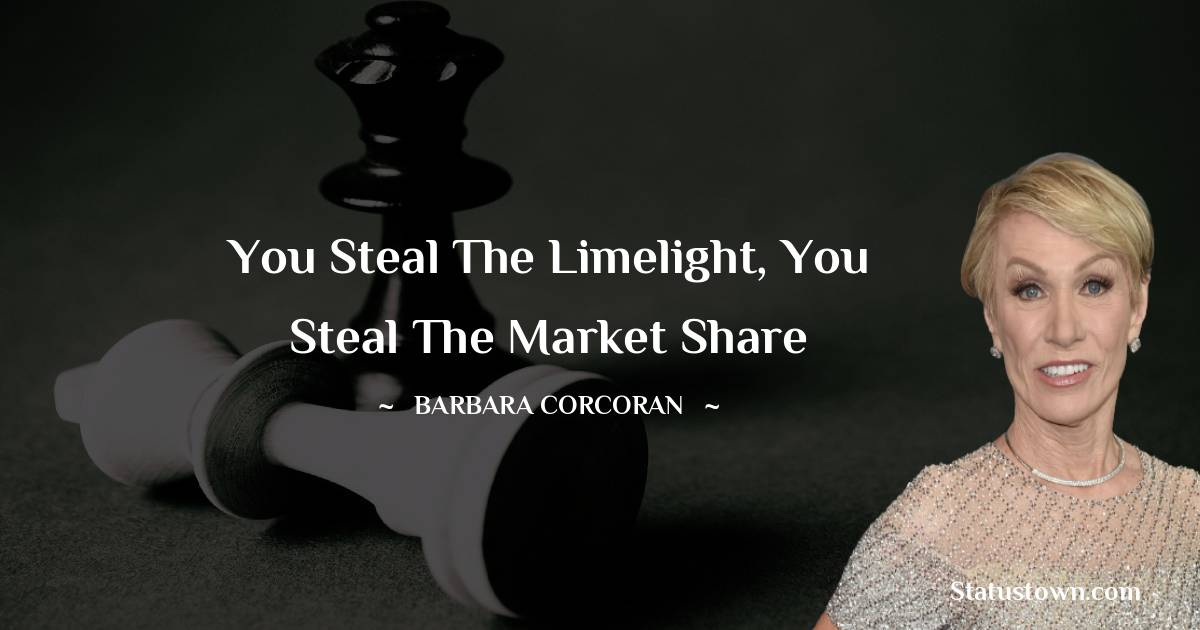 You steal the limelight, you steal the market share
