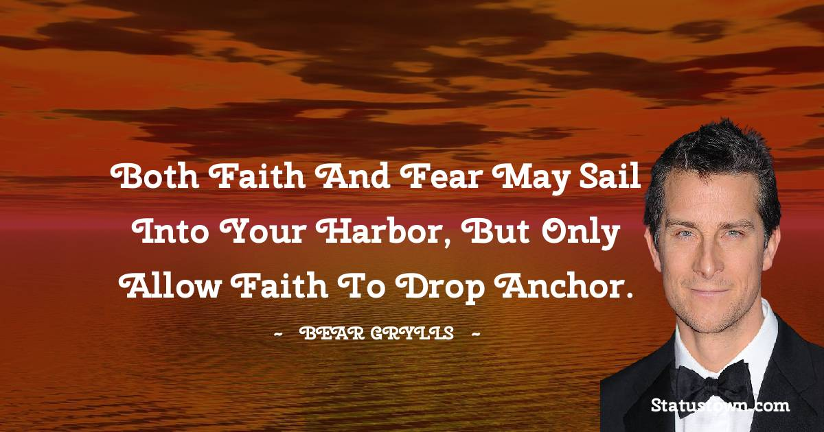 Both faith and fear may sail into your harbor, but only allow faith to drop anchor.