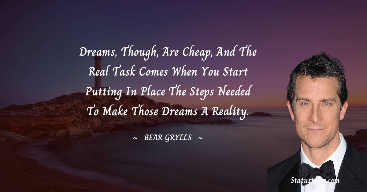 Dreams, though, are cheap, and the real task comes when you start putting in place the steps needed to make those dreams a reality.