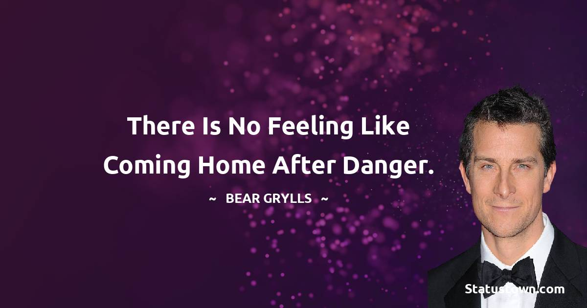 There is no feeling like coming home after danger.