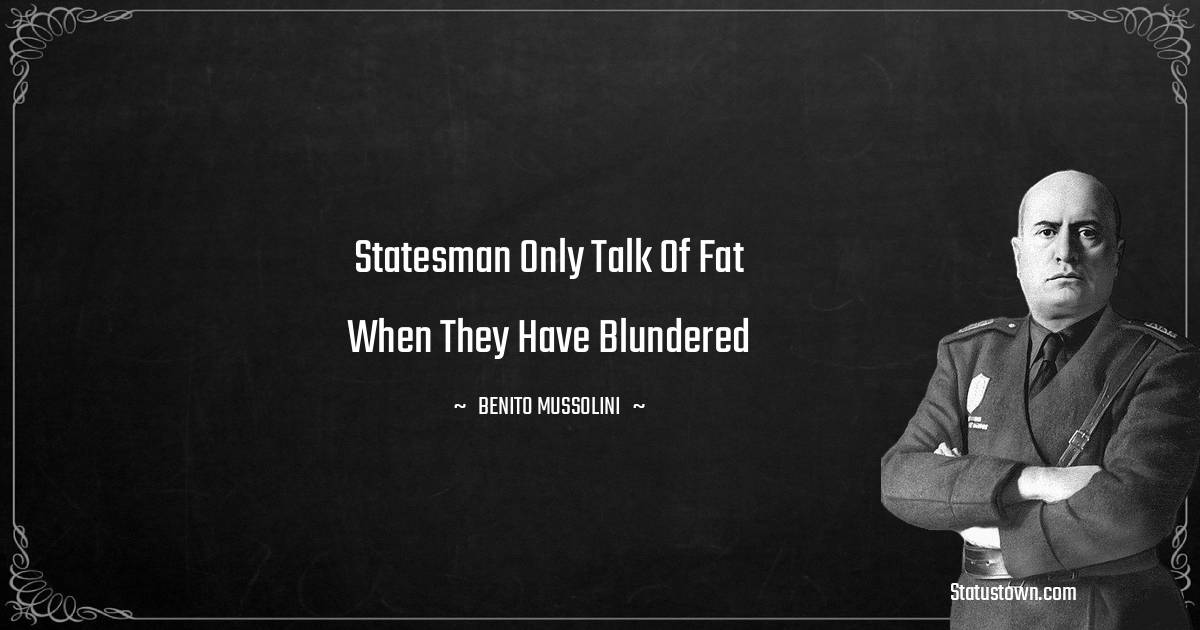 Benito Mussolini Quotes - Statesman only talk of fat when they have blundered
