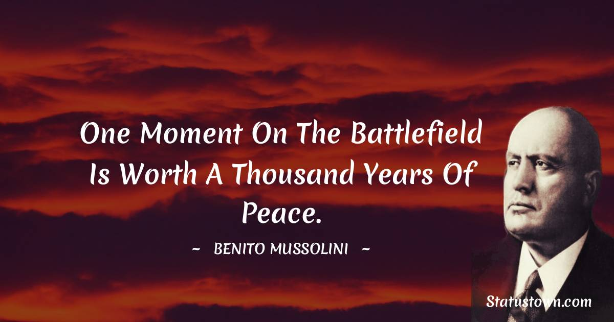 Benito Mussolini Quotes - One moment on the battlefield is worth a thousand years of peace.