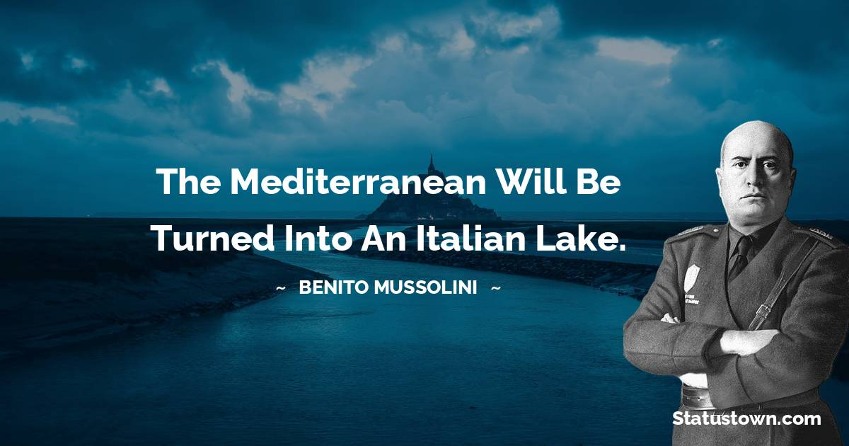 Benito Mussolini Quotes - The Mediterranean will be turned into an Italian lake.