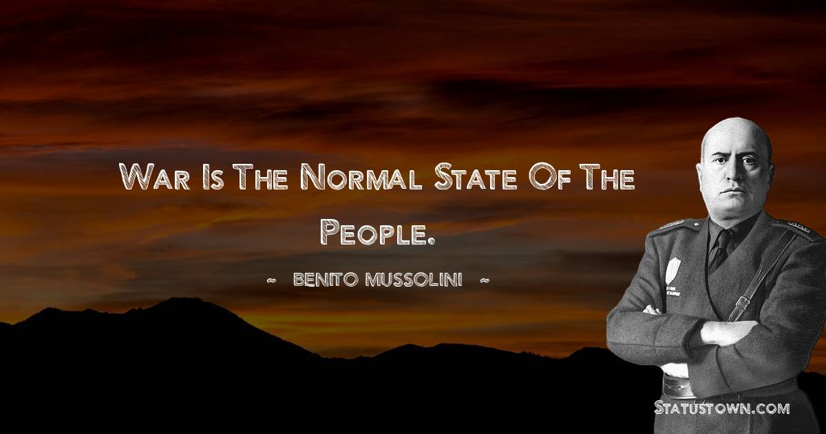 Benito Mussolini Quotes - War is the normal state of the people.