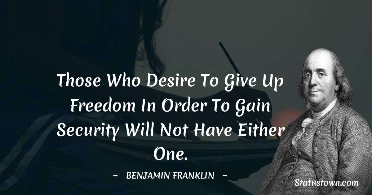 Those who desire to give up freedom in order to gain security will not have either one.