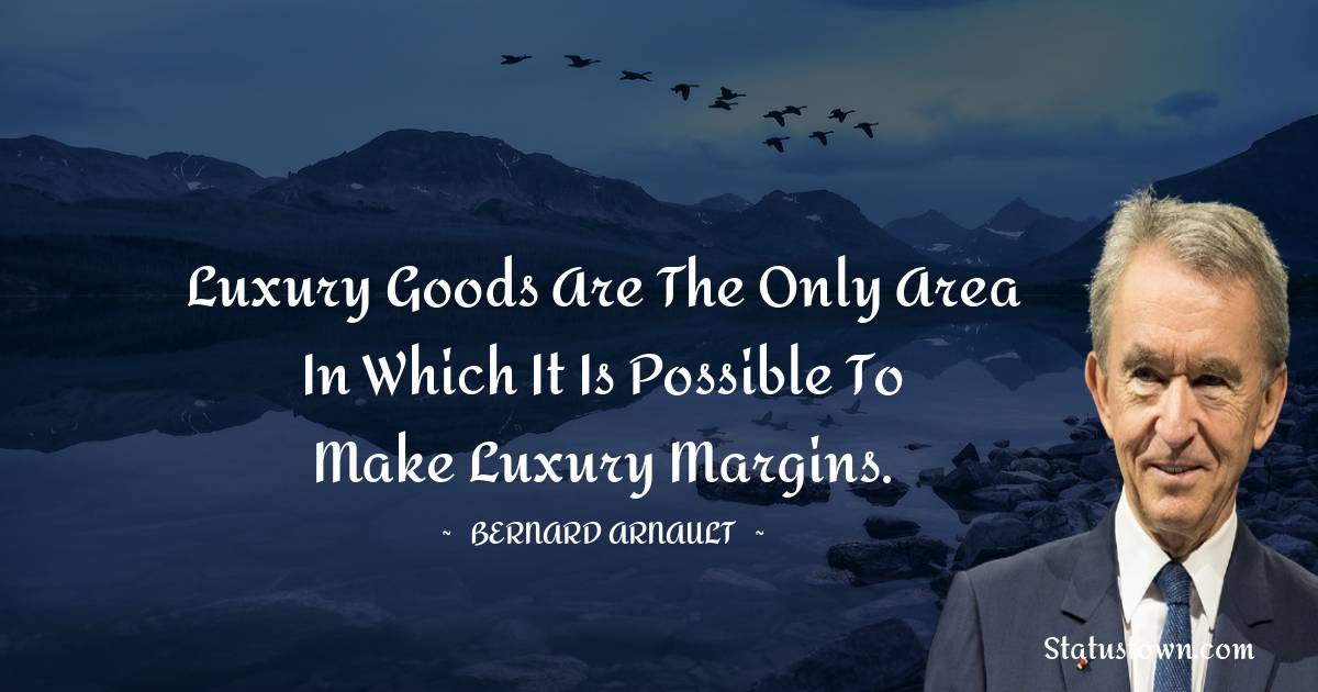 Luxury goods are the only area in which it is possible to make luxury margins.