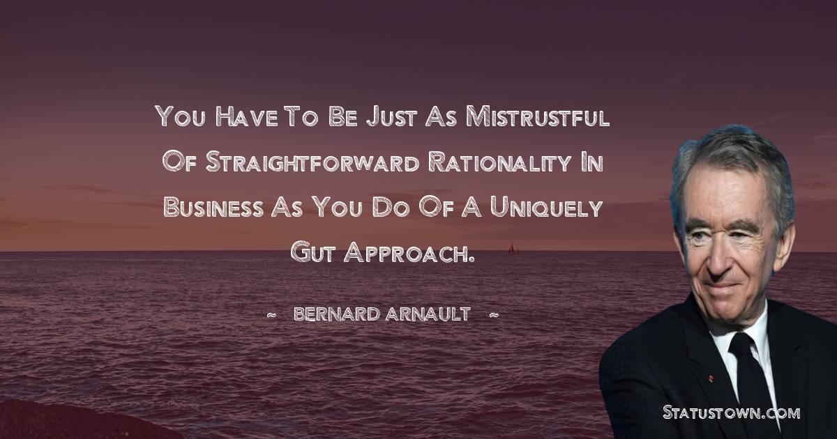 You have to be just as mistrustful of straightforward rationality in business as you do of a uniquely gut approach.