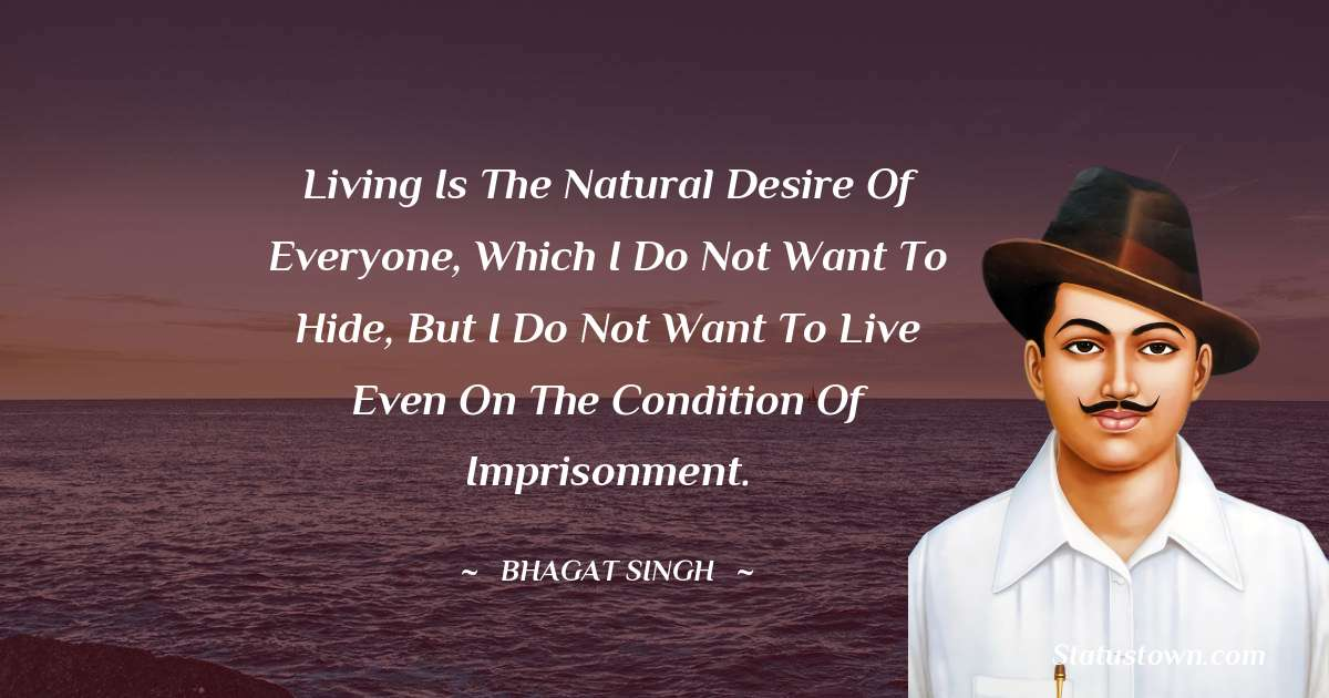 Living is the natural desire of everyone, which I do not want to hide, but I do not want to live even on the condition of imprisonment.