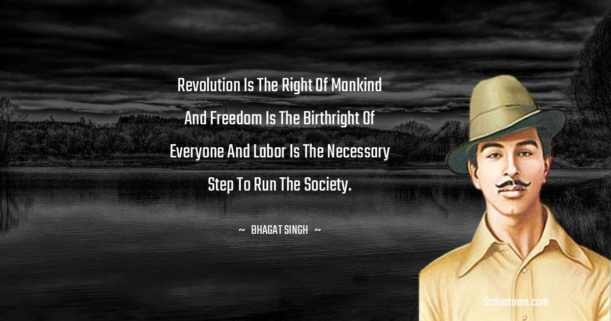 Revolution is the right of mankind and freedom is the birthright of everyone and labor is the necessary step to run the society.