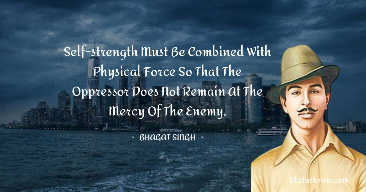 Self-strength must be combined with physical force so that the oppressor does not remain at the mercy of the enemy.
