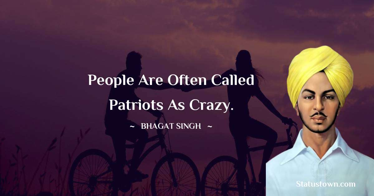 Bhagat Singh Quotes - People are often called patriots as crazy.