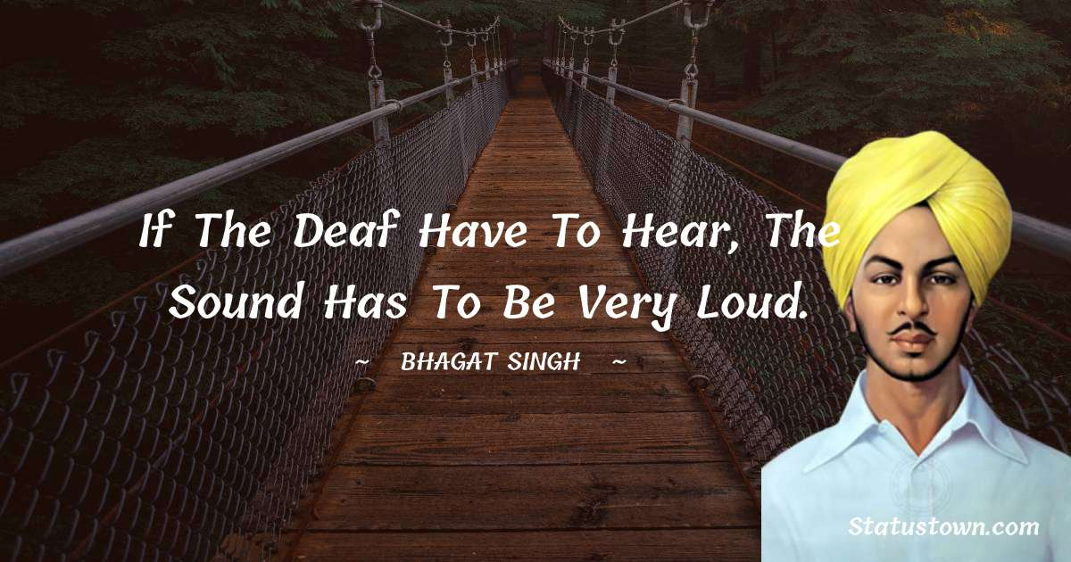 Bhagat Singh Quotes - If the deaf have to hear, the sound has to be very loud.