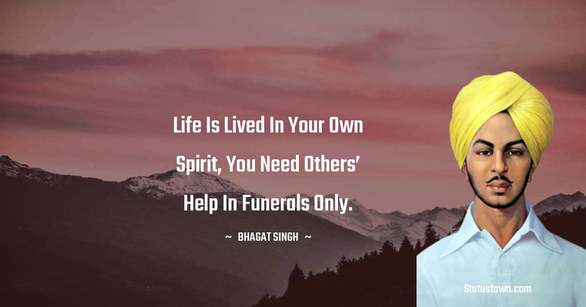 Bhagat Singh Quotes - Life is lived in your own spirit, you need others' help in funerals only.