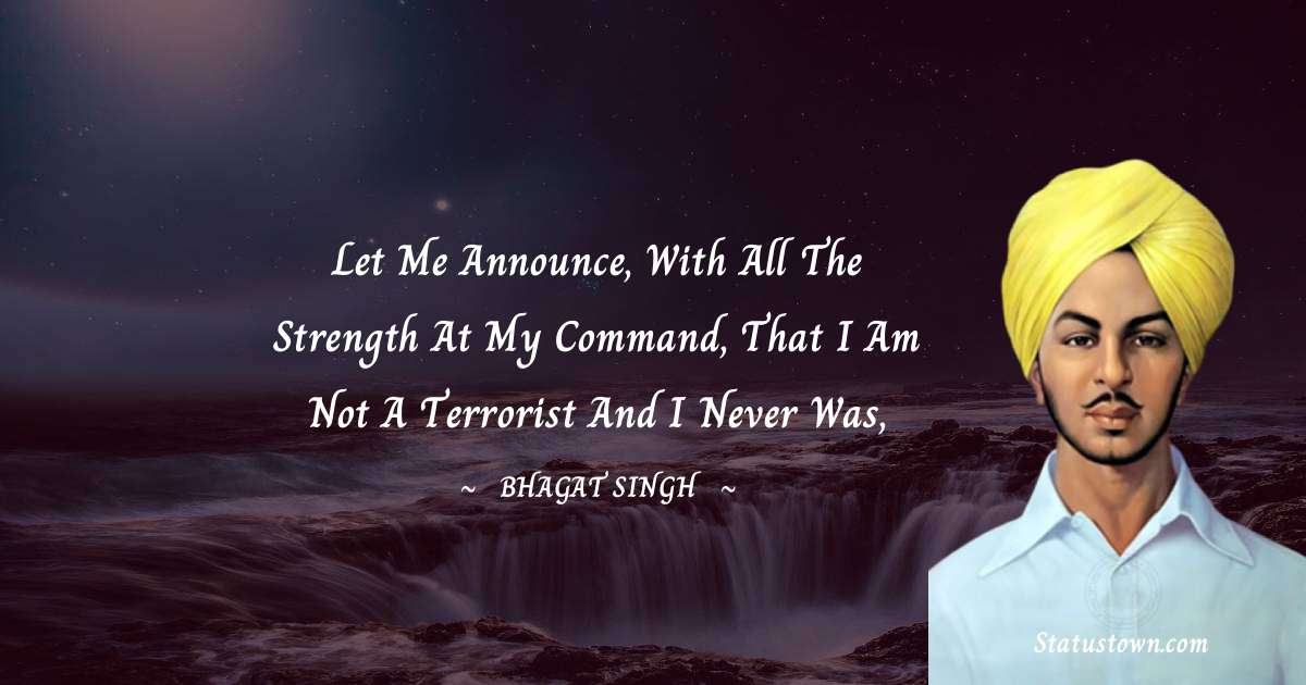 Bhagat Singh Quotes - Let me announce, with all the strength at my command, that I am not a terrorist and I never was,