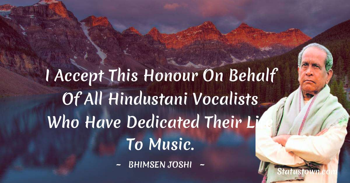 I accept this honour on behalf of all Hindustani vocalists who have dedicated their life to music. - Bhimsen Joshi download
