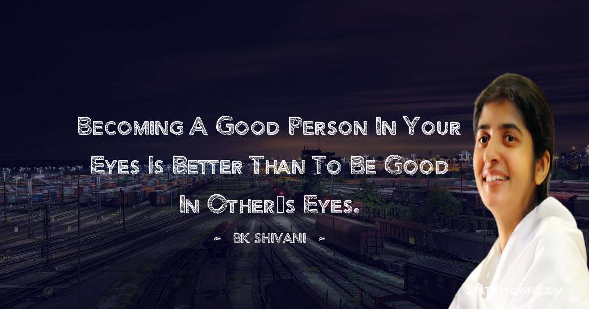 Becoming a good person in your eyes is better than to be good in other's eyes.