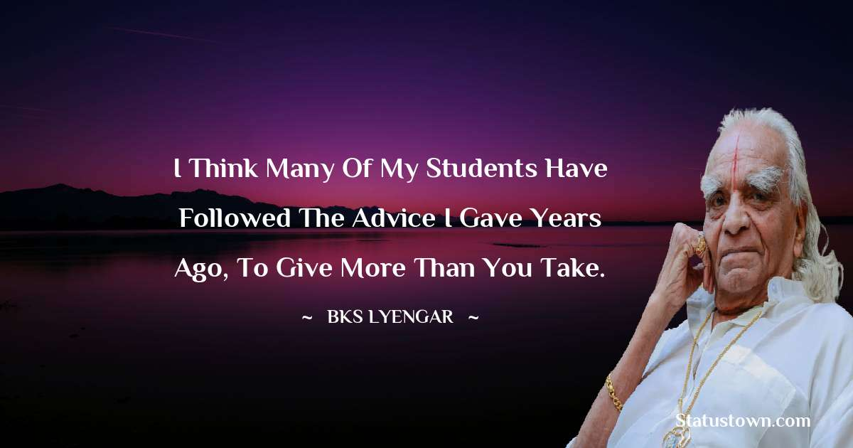 I think many of my students have followed the advice I gave years ago, to give more than you take.