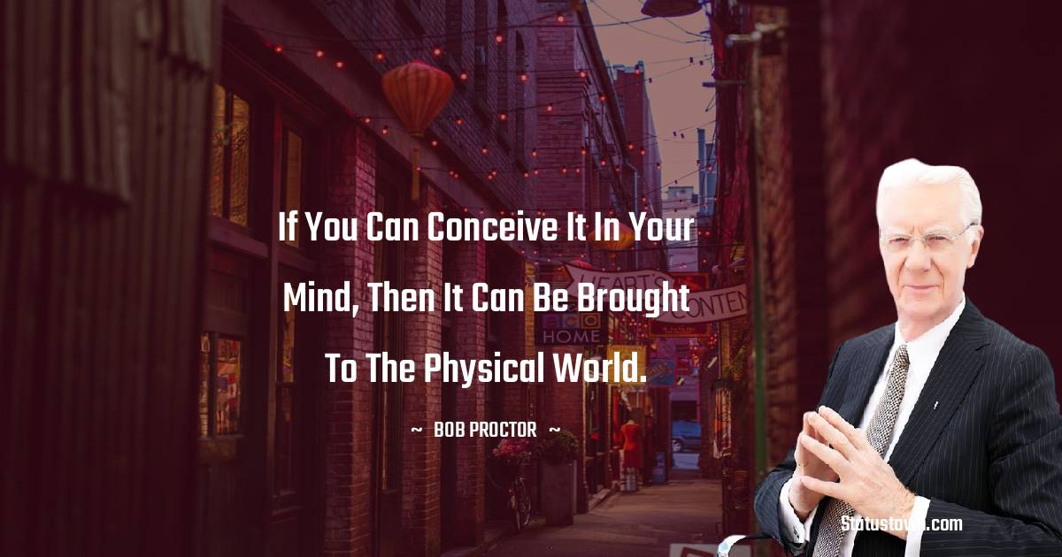 If you can conceive it in your mind, then it can be brought to the physical world.