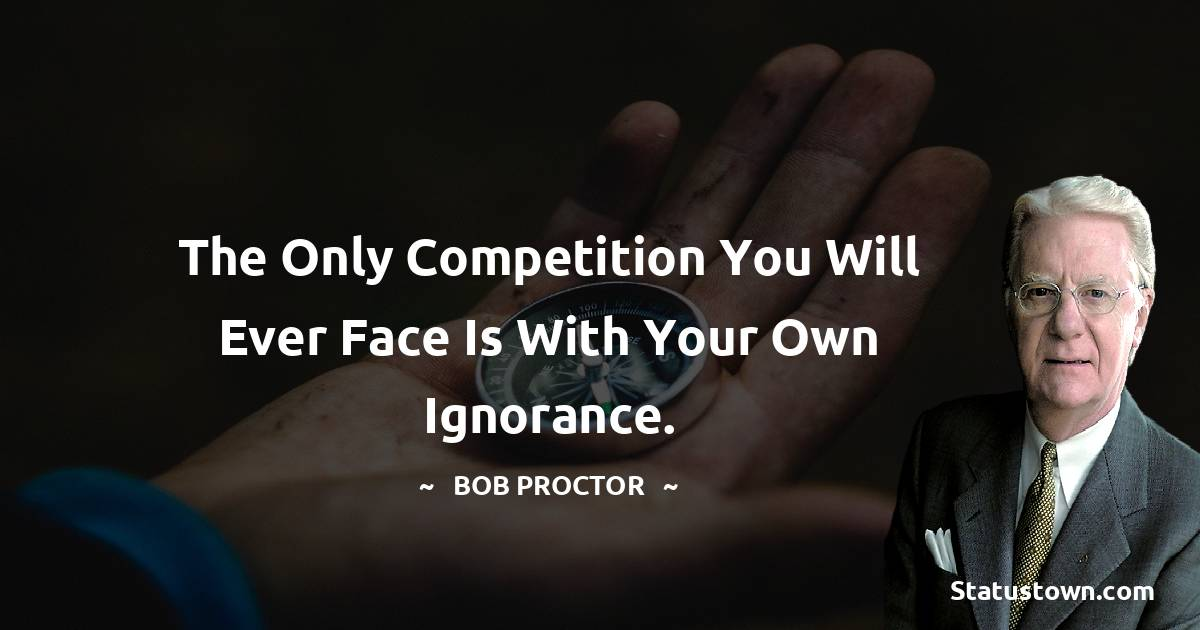 The only competition you will ever face is with your own ignorance.
