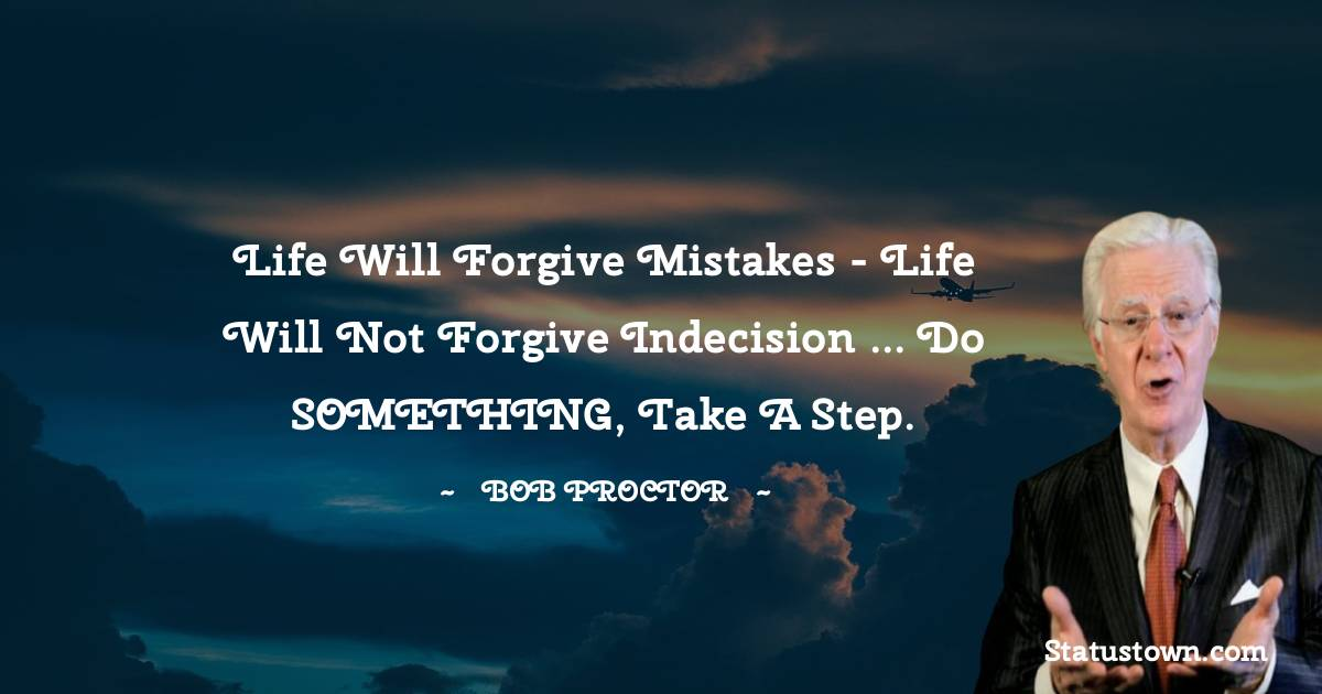 Life will forgive mistakes - Life will not forgive indecision ... Do SOMETHING, take a step.