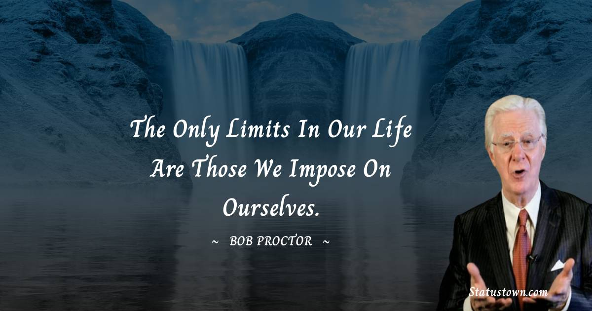 The only limits in our life are those we impose on ourselves.