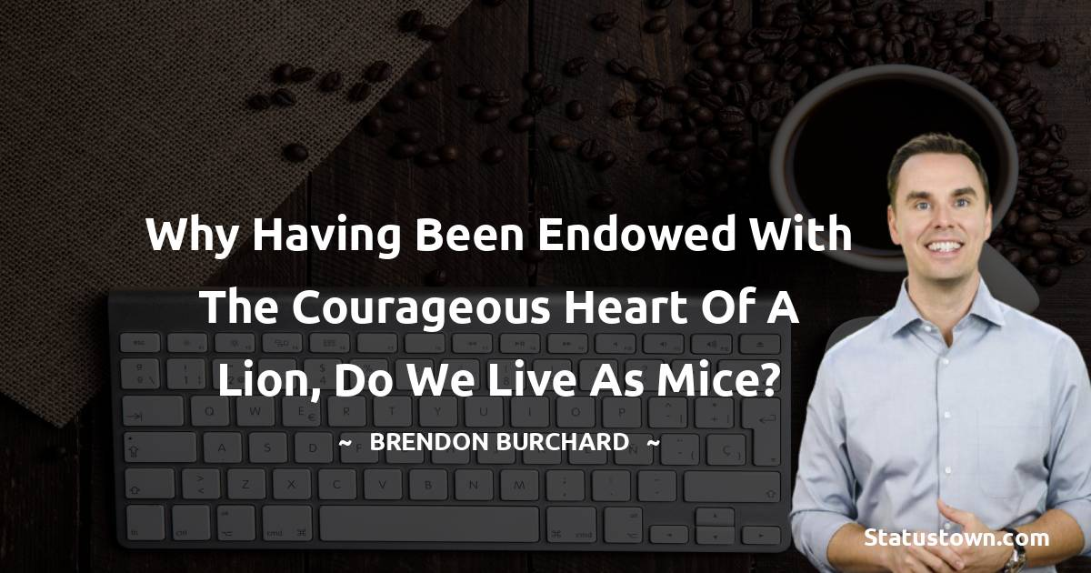 Why having been endowed with the courageous heart of a lion, do we live as mice?