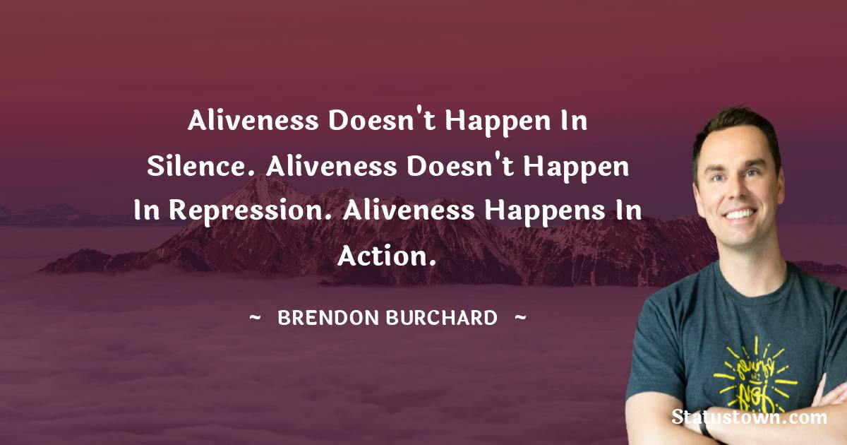 Aliveness doesn't happen in silence. Aliveness doesn't happen in repression. Aliveness happens in action.
