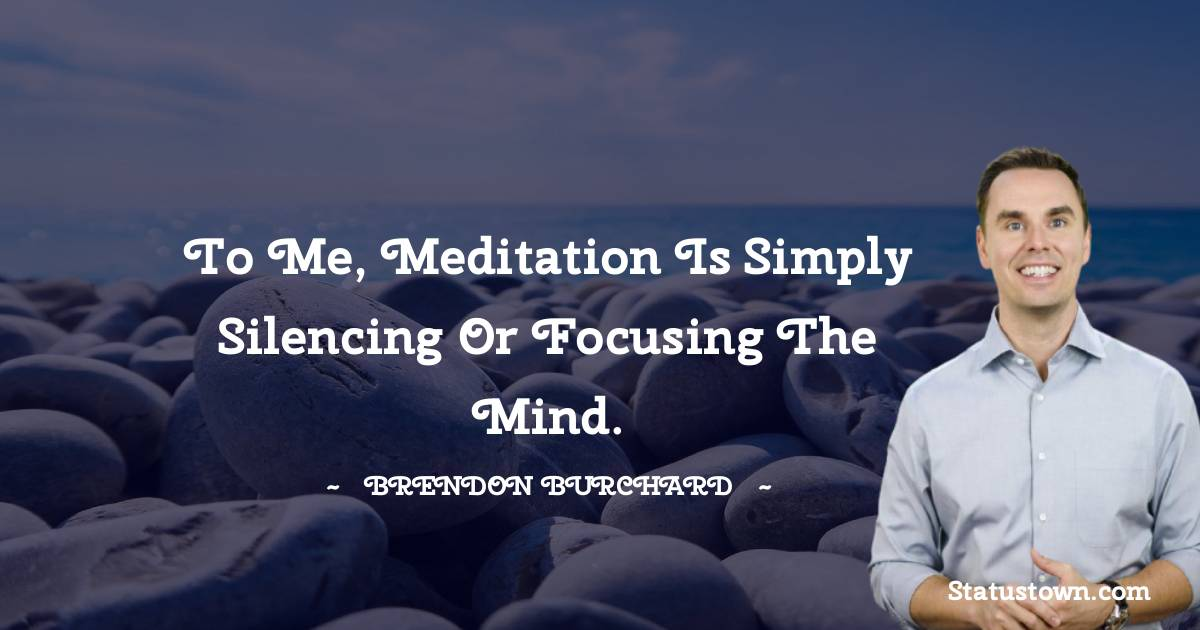 To me, meditation is simply silencing or focusing the mind.