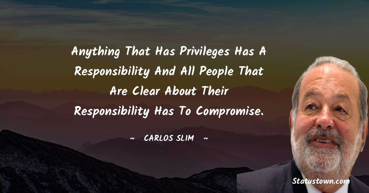 Anything that has privileges has a responsibility and all people that are clear about their responsibility has to compromise.