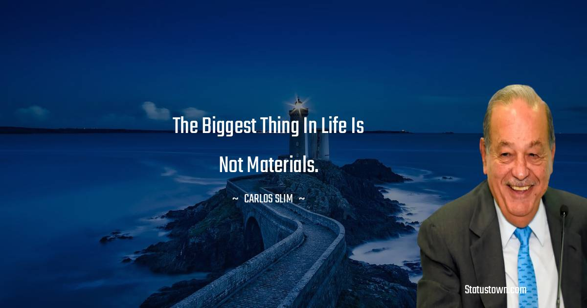 The biggest thing in life is not materials.
