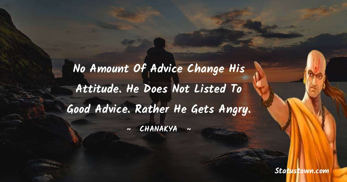 No amount of advice change his attitude. He does not listed to good advice. Rather he gets angry.
