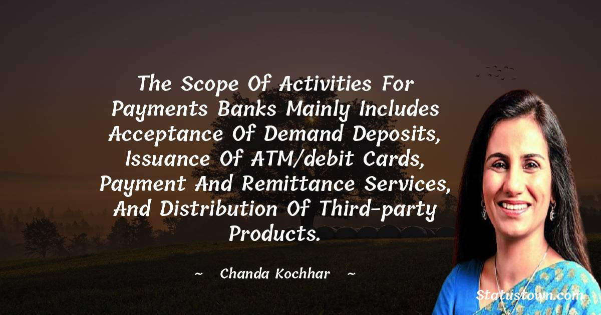 The scope of activities for payments banks mainly includes acceptance of demand deposits, issuance of ATM/debit cards, payment and remittance services, and distribution of third-party products. - Chanda Kochhar download