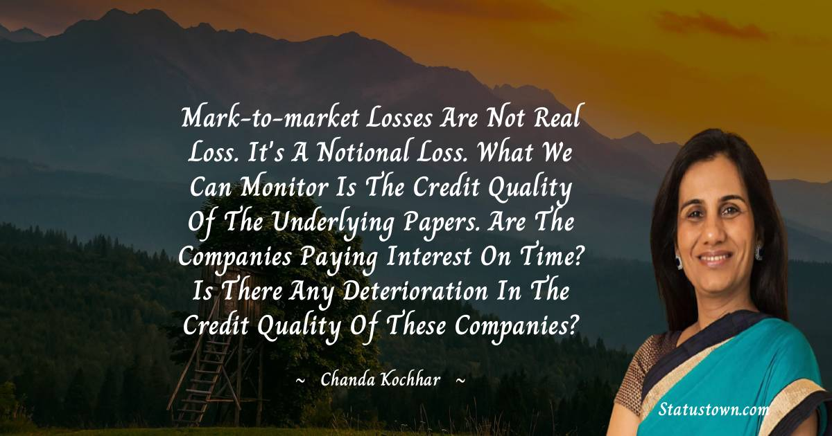 Mark-to-market losses are not real loss. It's a notional loss. What we can monitor is the credit quality of the underlying papers. Are the companies paying interest on time? Is there any deterioration in the credit quality of these companies? - Chanda Kochhar download