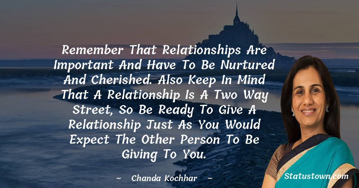 Remember that relationships are important and have to be nurtured and cherished. Also keep in mind that a relationship is a two way street, so be ready to give a relationship just as you would expect the other person to be giving to you.