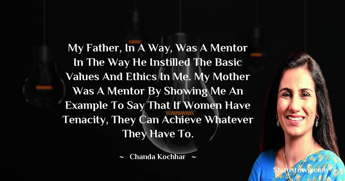 My father, in a way, was a mentor in the way he instilled the basic values and ethics in me. My mother was a mentor by showing me an example to say that if women have tenacity, they can achieve whatever they have to. - Chanda Kochhar download