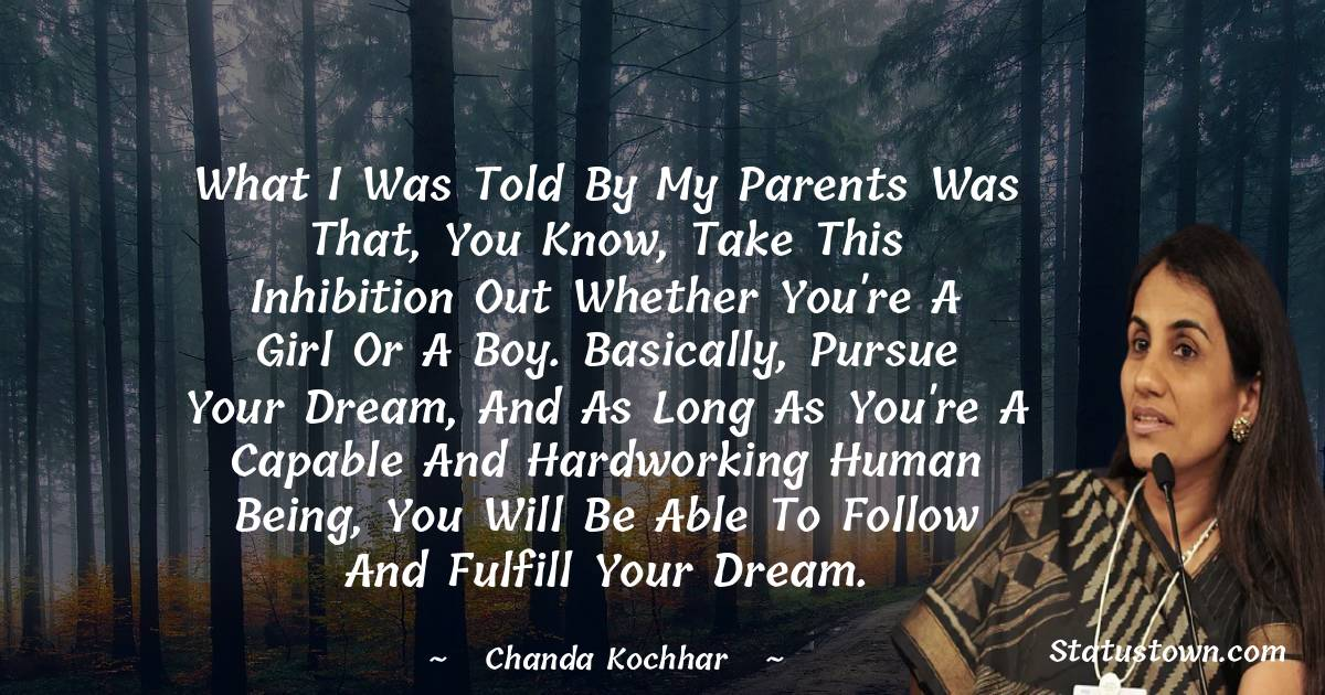 What I was told by my parents was that, you know, take this inhibition out whether you're a girl or a boy. Basically, pursue your dream, and as long as you're a capable and hardworking human being, you will be able to follow and fulfill your dream. - Chanda Kochhar download