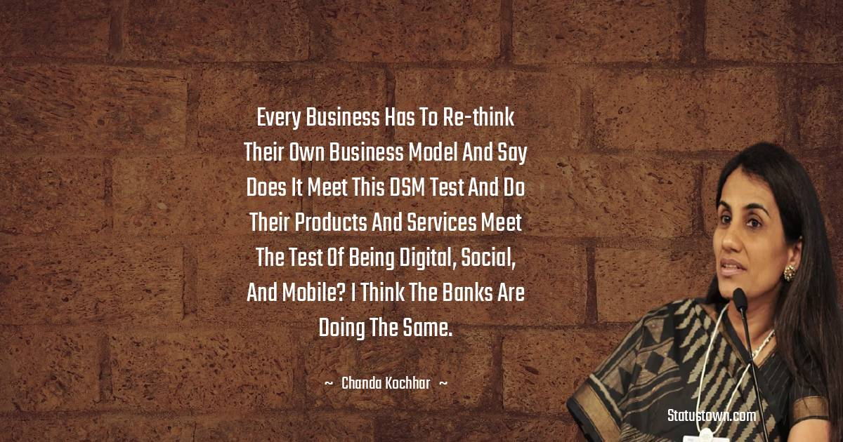 Chanda Kochhar Quotes - Every business has to re-think their own business model and say does it meet this DSM test and do their products and services meet the test of being digital, social, and mobile? I think the banks are doing the same.