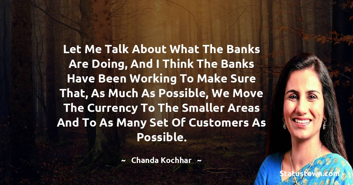 Chanda Kochhar Quotes - Let me talk about what the banks are doing, and I think the banks have been working to make sure that, as much as possible, we move the currency to the smaller areas and to as many set of customers as possible.