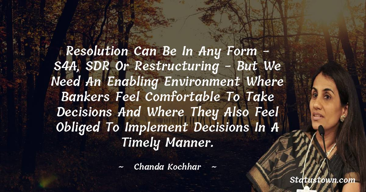 Chanda Kochhar Quotes - Resolution can be in any form - S4A, SDR or restructuring - but we need an enabling environment where bankers feel comfortable to take decisions and where they also feel obliged to implement decisions in a timely manner.