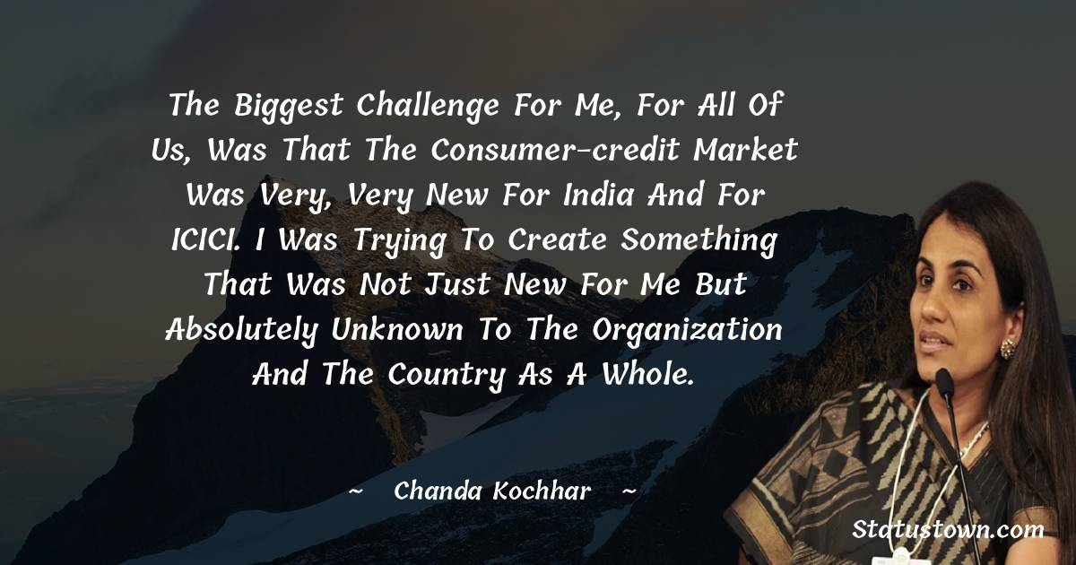 Chanda Kochhar Quotes - The biggest challenge for me, for all of us, was that the consumer-credit market was very, very new for India and for ICICI. I was trying to create something that was not just new for me but absolutely unknown to the organization and the country as a whole.