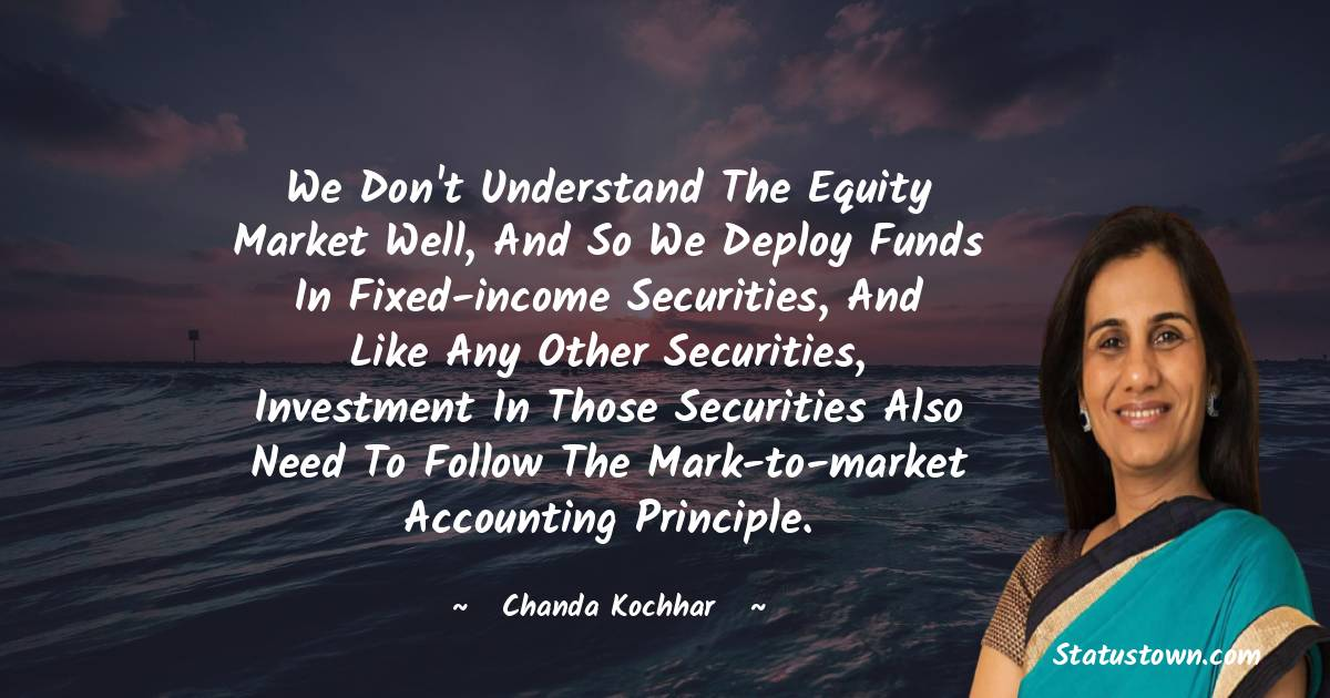 Chanda Kochhar Quotes - We don't understand the equity market well, and so we deploy funds in fixed-income securities, and like any other securities, investment in those securities also need to follow the mark-to-market accounting principle.