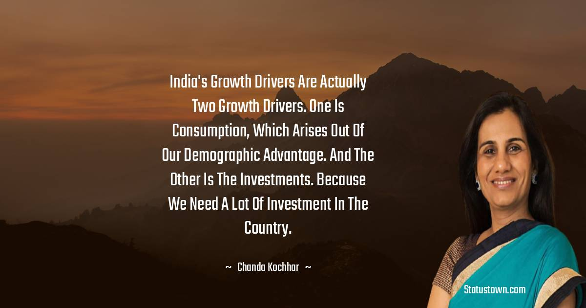 Chanda Kochhar Quotes - India's growth drivers are actually two growth drivers. One is consumption, which arises out of our demographic advantage. And the other is the investments. Because we need a lot of investment in the country.