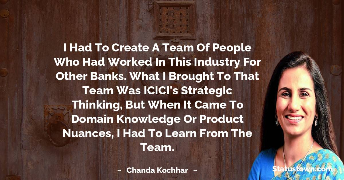 Chanda Kochhar Quotes - I had to create a team of people who had worked in this industry for other banks. What I brought to that team was ICICI's strategic thinking, but when it came to domain knowledge or product nuances, I had to learn from the team.
