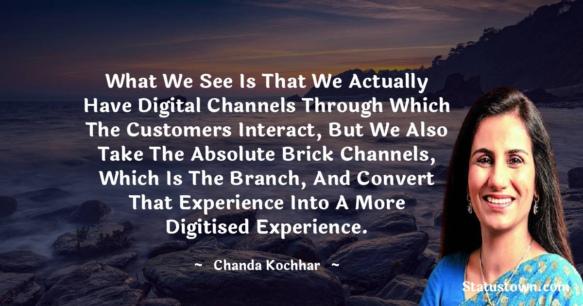 Chanda Kochhar Quotes - What we see is that we actually have digital channels through which the customers interact, but we also take the absolute brick channels, which is the branch, and convert that experience into a more digitised experience.
