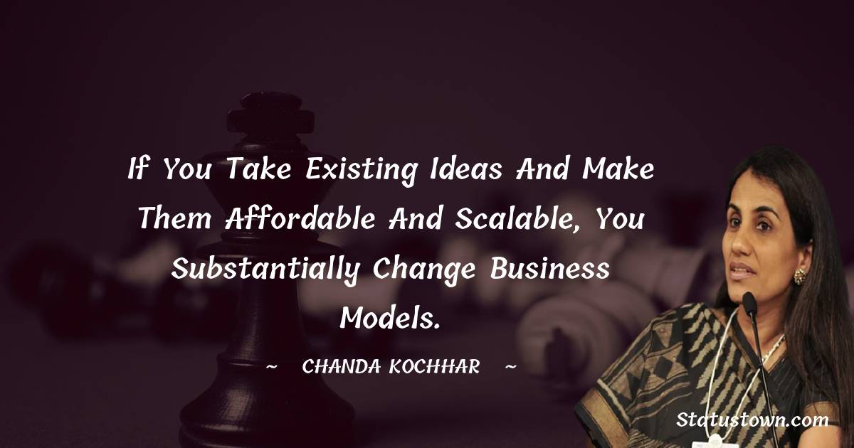 If you take existing ideas and make them affordable and scalable, you substantially change business models. - Chanda Kochhar download